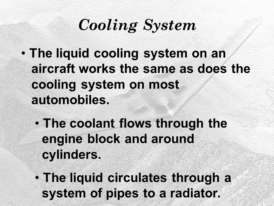 Cooling System The liquid cooling system on an aircraft works the same as does the cooling system on most automobiles.