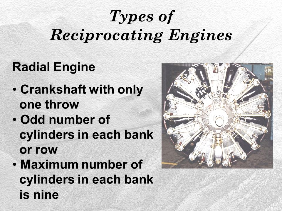 Types of Reciprocating Engines Radial Engine Crankshaft with only one throw Odd number of cylinders in each bank or row Maximum number of cylinders in each bank is nine