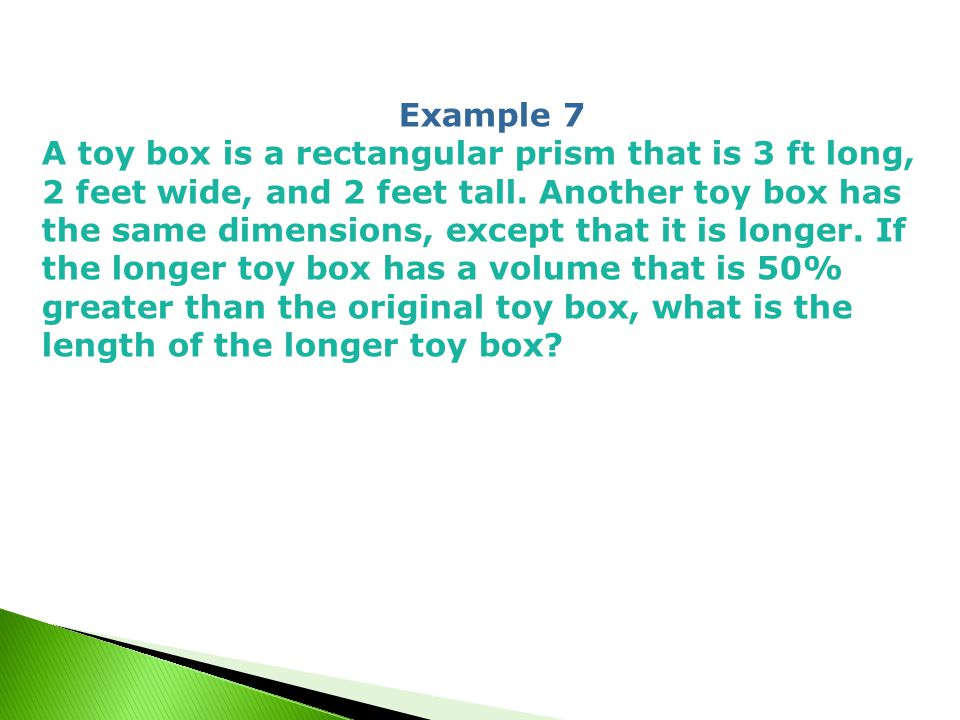 Example 7 A toy box is a rectangular prism that is 3 ft long, 2 feet wide, and 2 feet tall.
