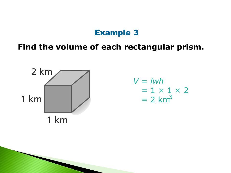 Example 3 Find the volume of each rectangular prism. V = lwh = 1 × 1 × 2 = 2 km 3