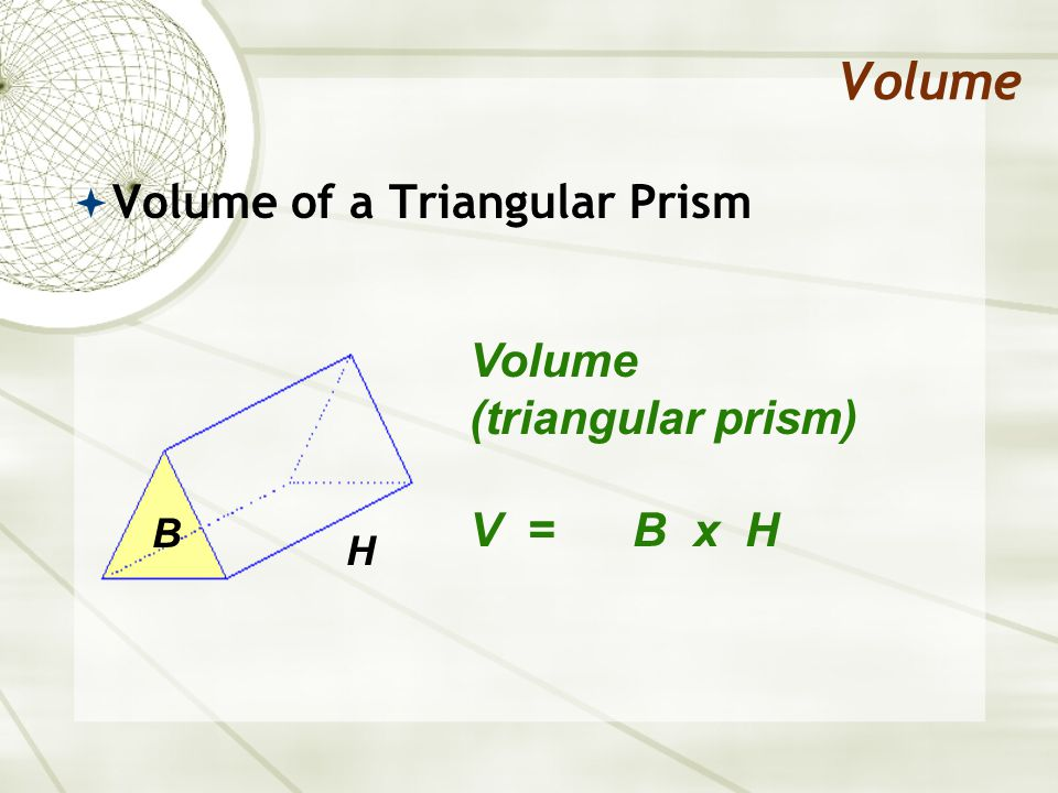 Volume  Volume of a Triangular Prism Volume (triangular prism) V = B x H B H
