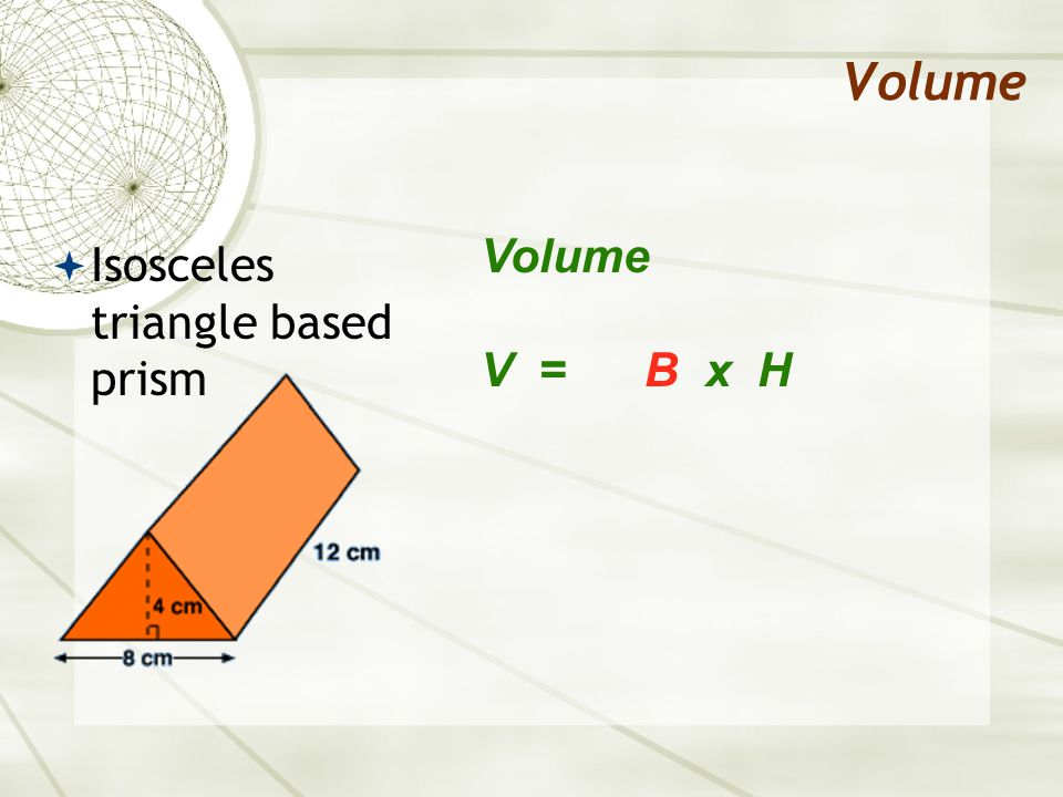 Volume V = B x H  Isosceles triangle based prism