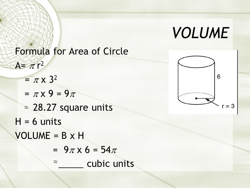 VOLUME Formula for Area of Circle A=  r 2 =  x 3 2 =  x 9 = 9  square units H = 6 units VOLUME = B x H = 9  x 6 = 54  _____ cubic units