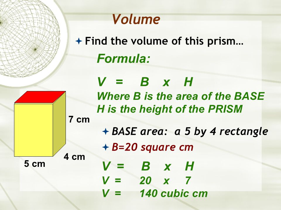 Volume  Find the volume of this prism… Formula: V = B x H Where B is the area of the BASE H is the height of the PRISM 5 cm 4 cm 7 cm  BASE area: a 5 by 4 rectangle  B=20 square cm V = B x H V = 20 x 7 V = 140 cubic cm