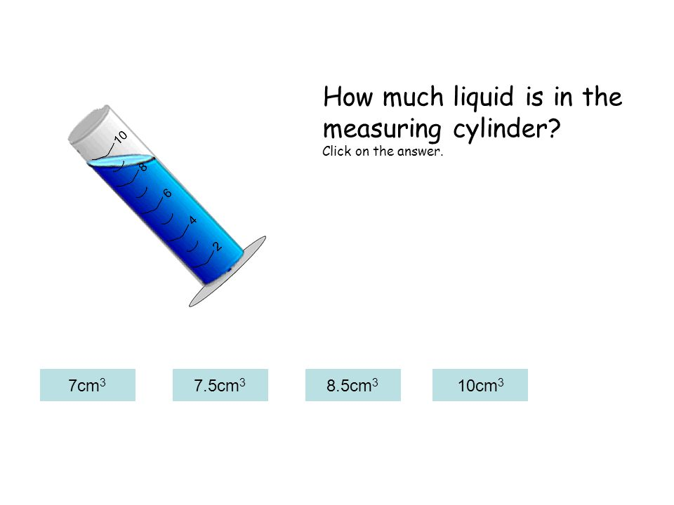 7cm 3 7.5cm 3 8.5cm 3 10cm 3 How much liquid is in the measuring cylinder Click on the answer.