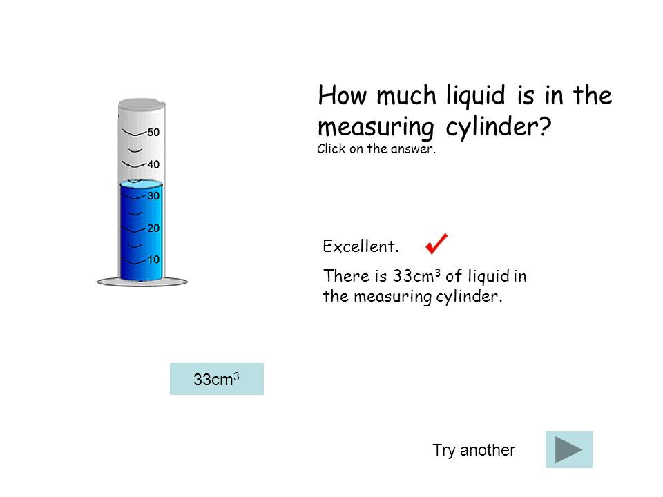 Try another Excellent. There is 33cm 3 of liquid in the measuring cylinder.