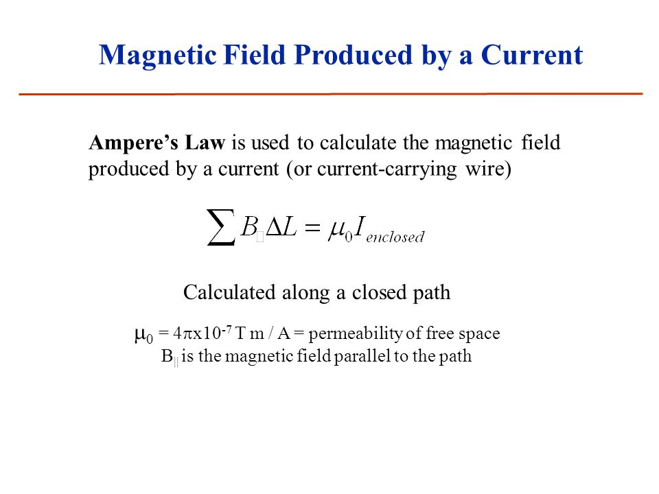 Magnetic Field Produced by a Current Ampere's Law is used to calculate the magnetic field produced by a current (or current-carrying wire) Calculated along a closed path  0 = 4  x10 -7 T m / A = permeability of free space B || is the magnetic field parallel to the path