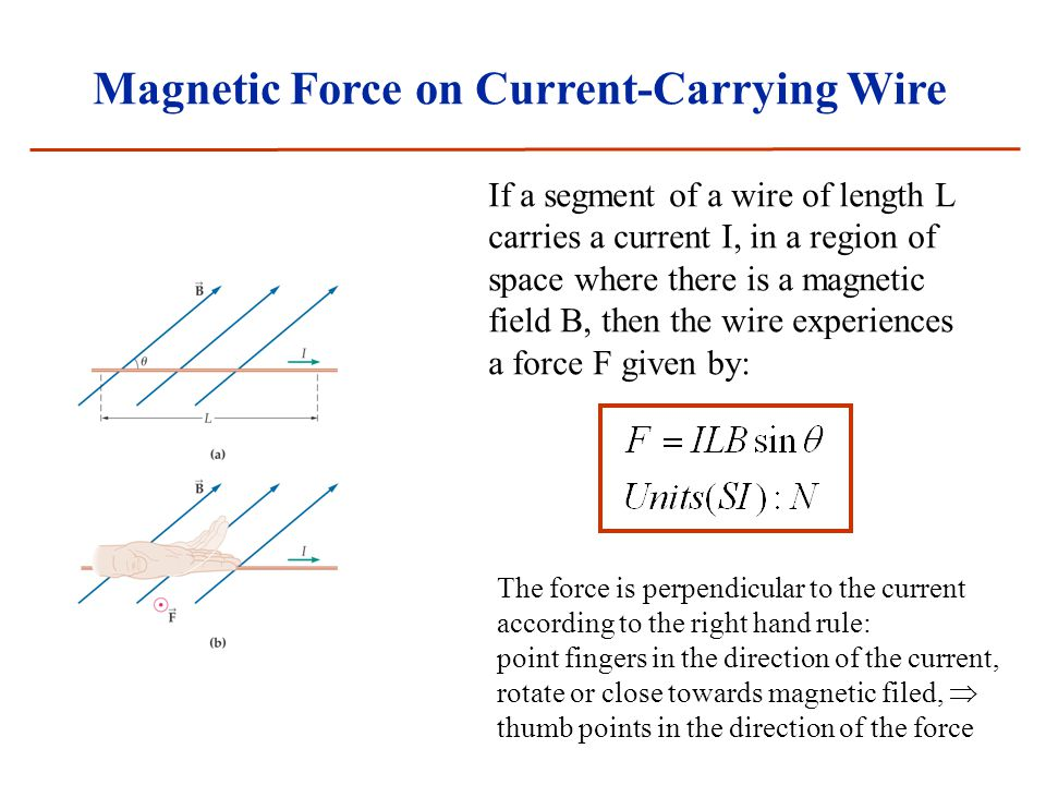 Magnetic Force on Current-Carrying Wire If a segment of a wire of length L carries a current I, in a region of space where there is a magnetic field B, then the wire experiences a force F given by: The force is perpendicular to the current according to the right hand rule: point fingers in the direction of the current, rotate or close towards magnetic filed,  thumb points in the direction of the force