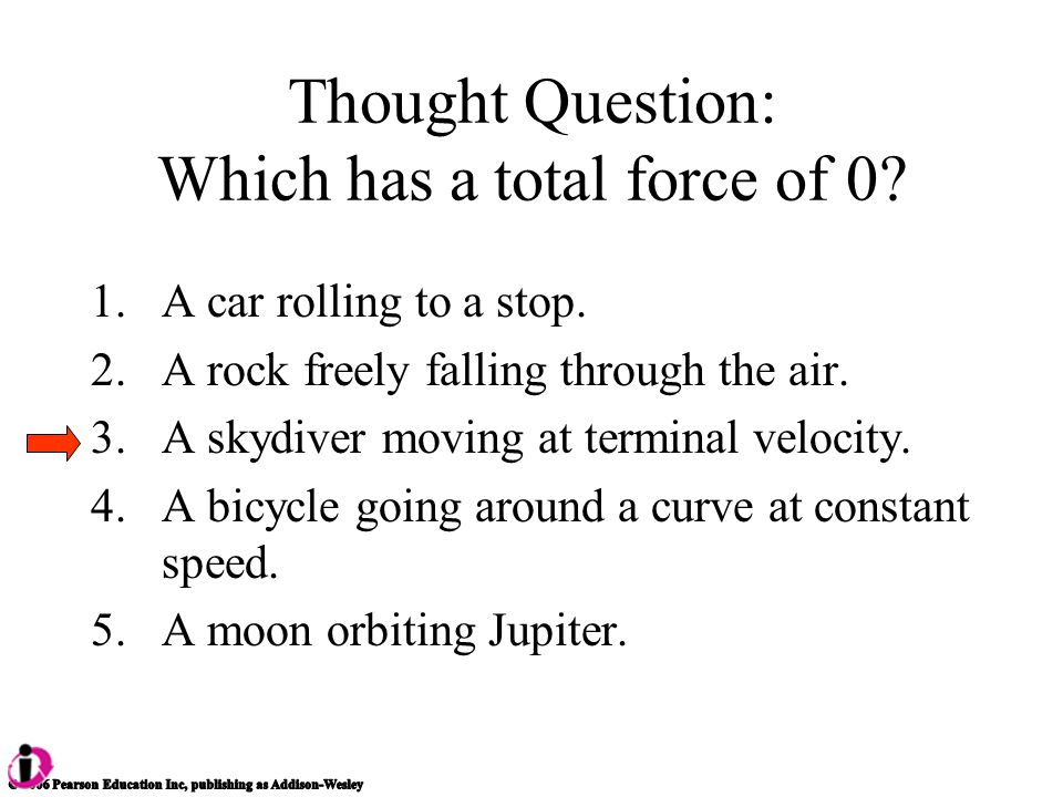 Thought Question: Which has a total force of 0. 1.A car rolling to a stop.