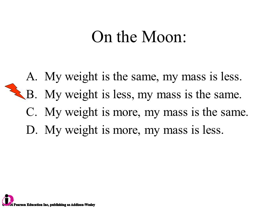 On the Moon: A.My weight is the same, my mass is less.