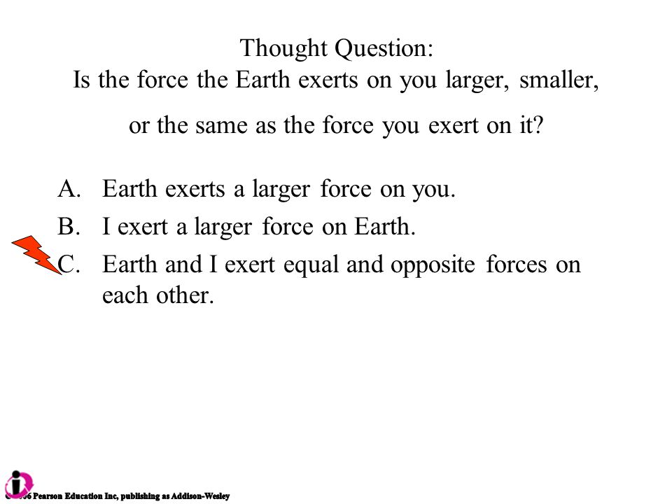 Thought Question: Is the force the Earth exerts on you larger, smaller, or the same as the force you exert on it.