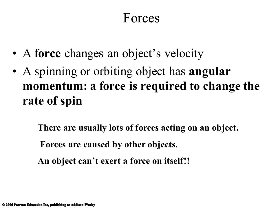 Forces A force changes an object's velocity A spinning or orbiting object has angular momentum: a force is required to change the rate of spin There are usually lots of forces acting on an object.