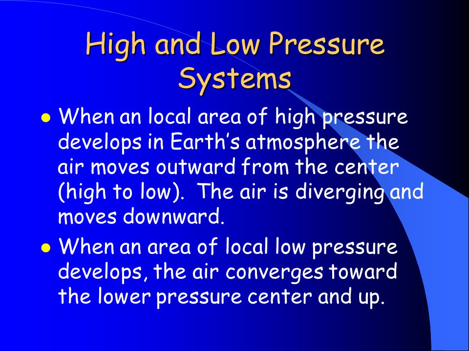High and Low Pressure Systems l When an local area of high pressure develops in Earth's atmosphere the air moves outward from the center (high to low).