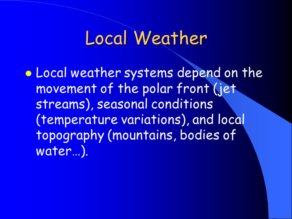 Local Weather l Local weather systems depend on the movement of the polar front (jet streams), seasonal conditions (temperature variations), and local topography (mountains, bodies of water…).