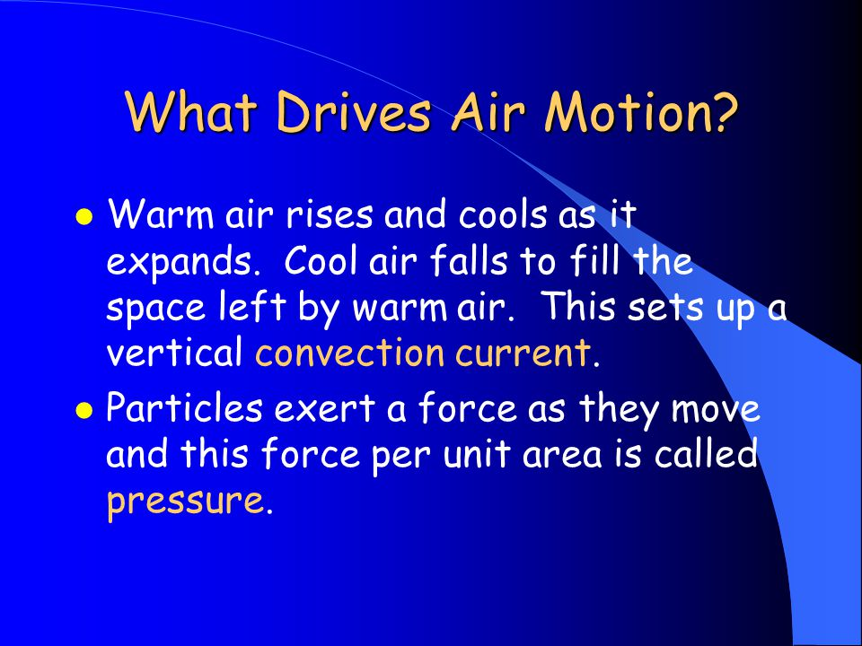 What Drives Air Motion. l Warm air rises and cools as it expands.
