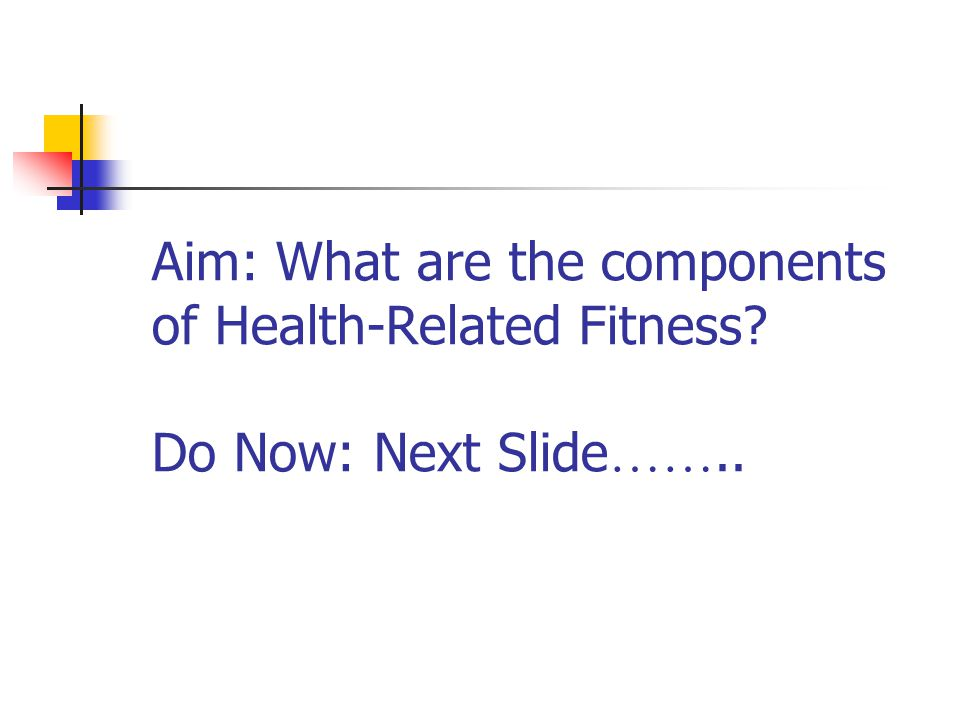Aim: What are the components of Health-Related Fitness Do Now: Next Slide ……..