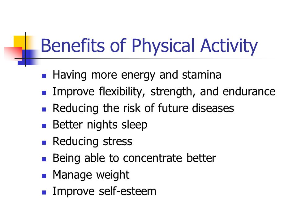 Benefits of Physical Activity Having more energy and stamina Improve flexibility, strength, and endurance Reducing the risk of future diseases Better nights sleep Reducing stress Being able to concentrate better Manage weight Improve self-esteem