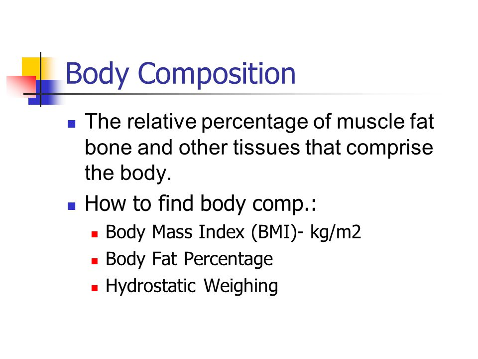 Body Composition The relative percentage of muscle fat bone and other tissues that comprise the body.