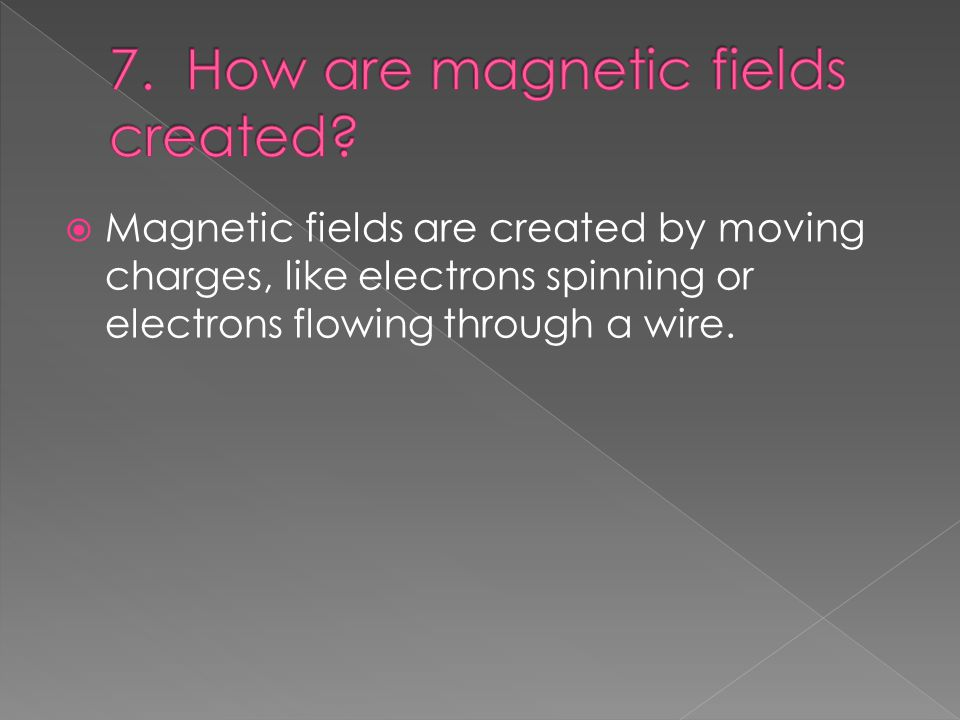  Magnetic fields are created by moving charges, like electrons spinning or electrons flowing through a wire.