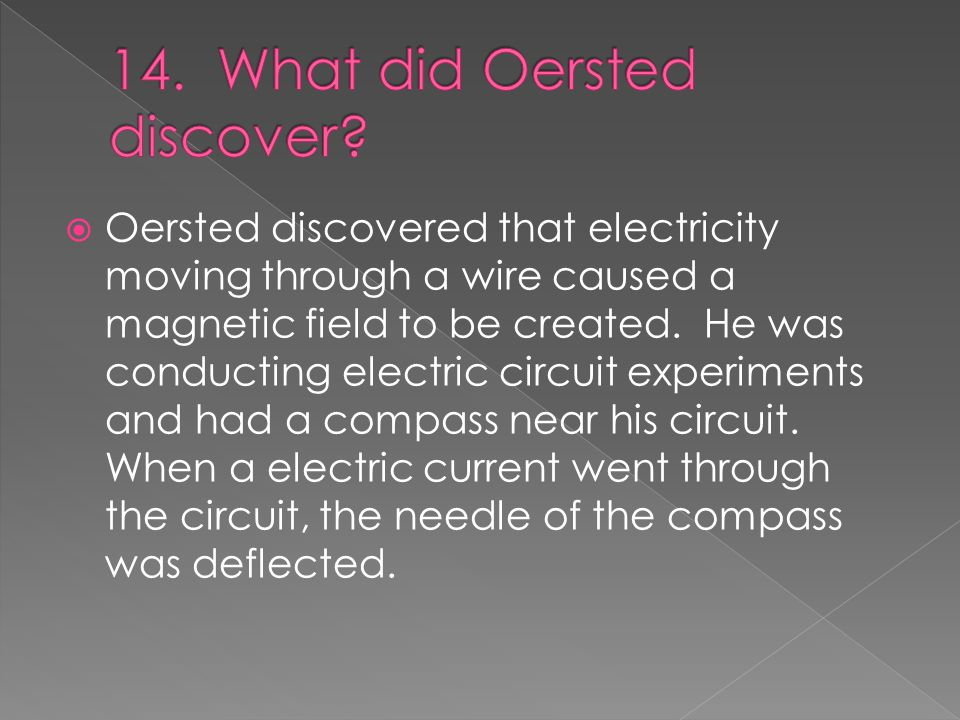  Oersted discovered that electricity moving through a wire caused a magnetic field to be created.