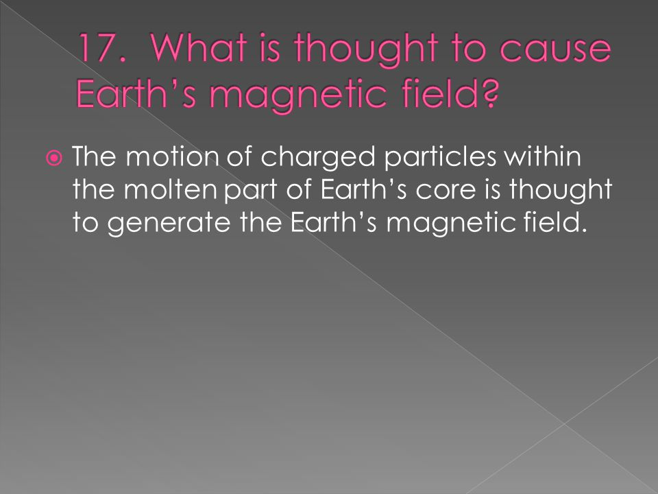  The motion of charged particles within the molten part of Earth's core is thought to generate the Earth's magnetic field.