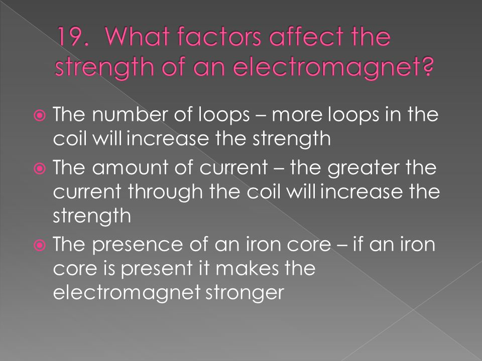  The number of loops – more loops in the coil will increase the strength  The amount of current – the greater the current through the coil will increase the strength  The presence of an iron core – if an iron core is present it makes the electromagnet stronger