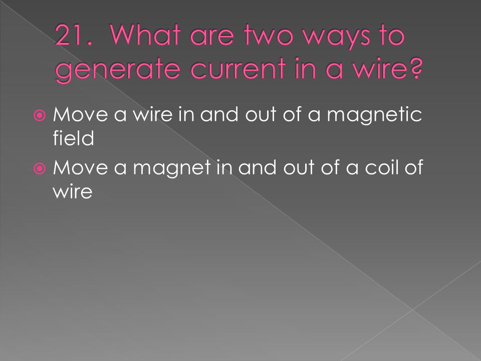  Move a wire in and out of a magnetic field  Move a magnet in and out of a coil of wire