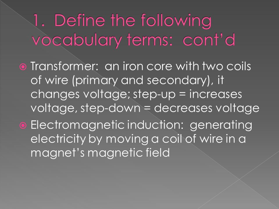  Transformer: an iron core with two coils of wire (primary and secondary), it changes voltage; step-up = increases voltage, step-down = decreases voltage  Electromagnetic induction: generating electricity by moving a coil of wire in a magnet's magnetic field