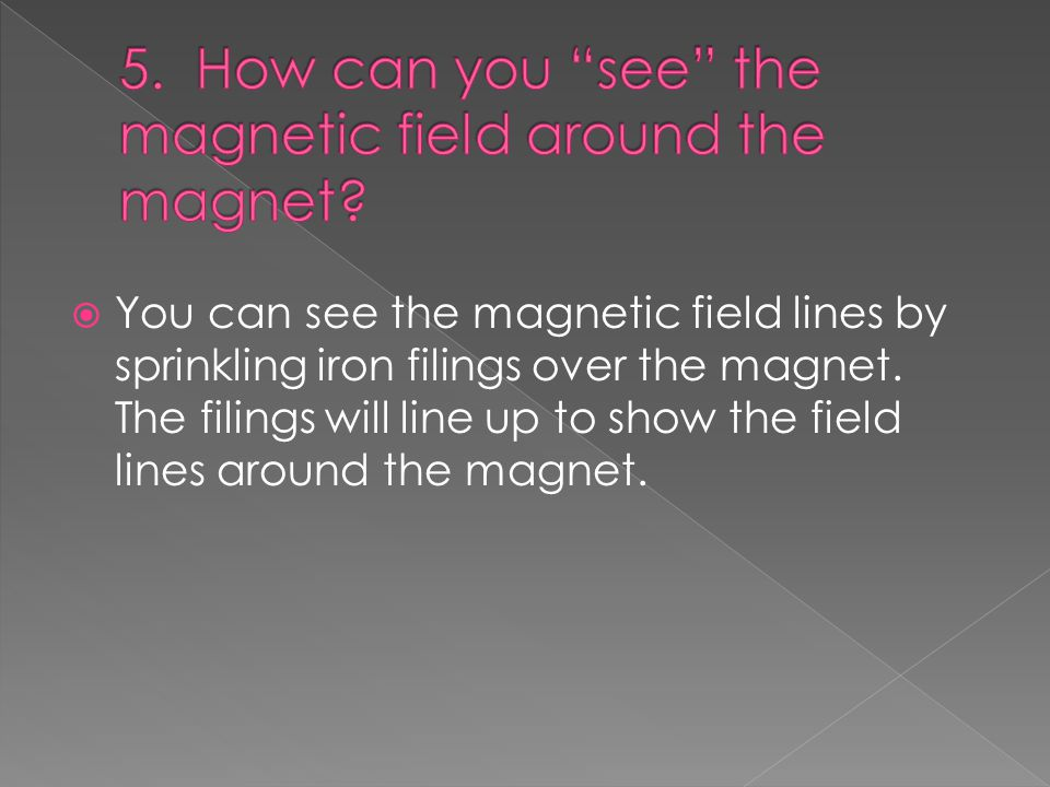  You can see the magnetic field lines by sprinkling iron filings over the magnet.