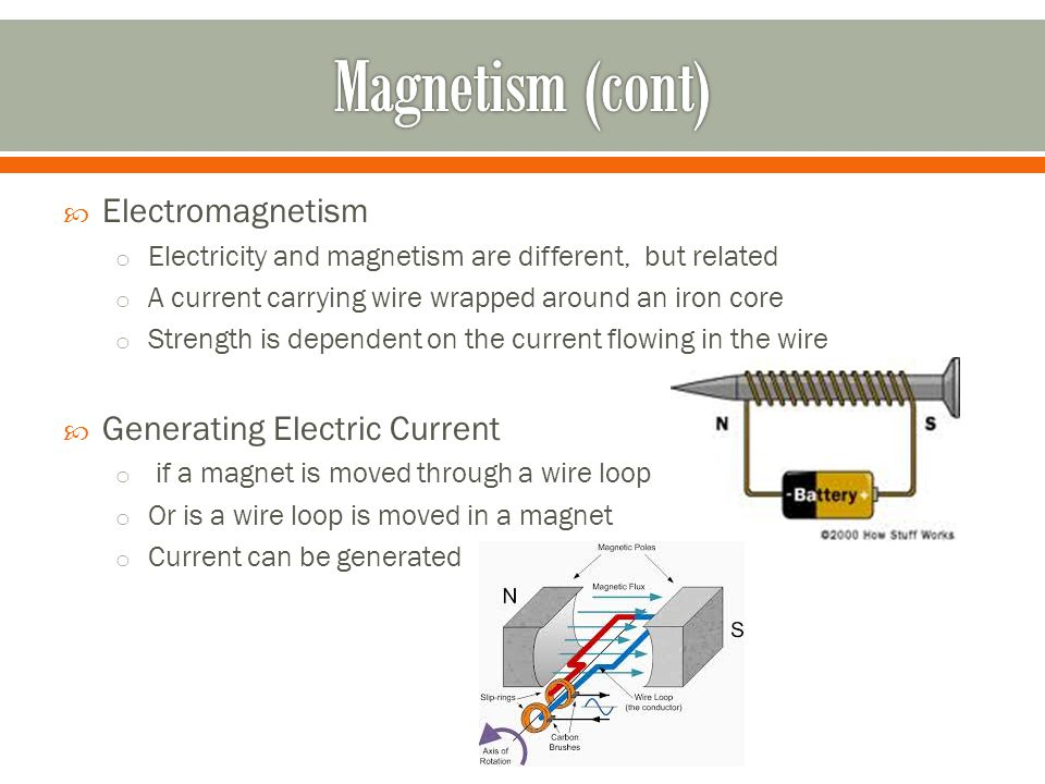  Electromagnetism o Electricity and magnetism are different, but related o A current carrying wire wrapped around an iron core o Strength is dependent on the current flowing in the wire  Generating Electric Current o if a magnet is moved through a wire loop o Or is a wire loop is moved in a magnet o Current can be generated