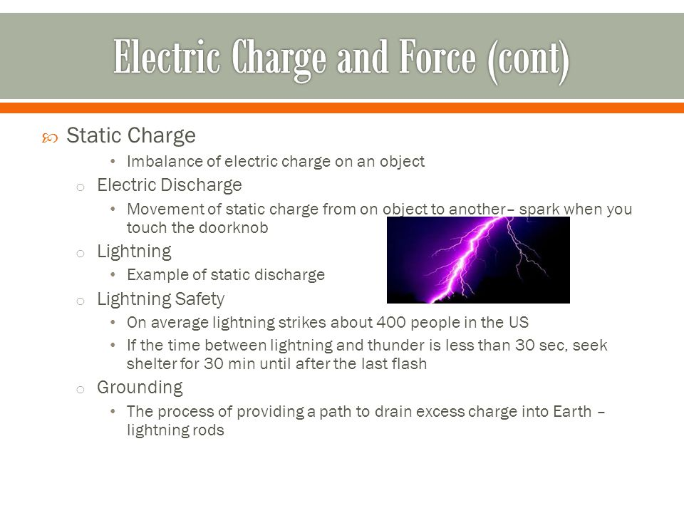  Static Charge Imbalance of electric charge on an object o Electric Discharge Movement of static charge from on object to another– spark when you touch the doorknob o Lightning Example of static discharge o Lightning Safety On average lightning strikes about 400 people in the US If the time between lightning and thunder is less than 30 sec, seek shelter for 30 min until after the last flash o Grounding The process of providing a path to drain excess charge into Earth – lightning rods