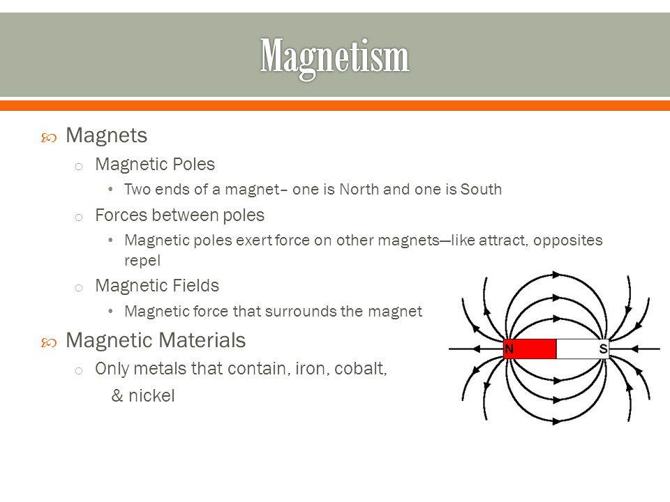  Magnets o Magnetic Poles Two ends of a magnet– one is North and one is South o Forces between poles Magnetic poles exert force on other magnets—like attract, opposites repel o Magnetic Fields Magnetic force that surrounds the magnet  Magnetic Materials o Only metals that contain, iron, cobalt, & nickel