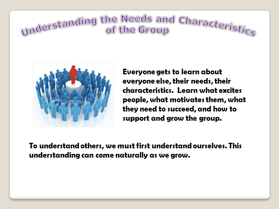 Everyone gets to learn about everyone else, their needs, their characteristics.