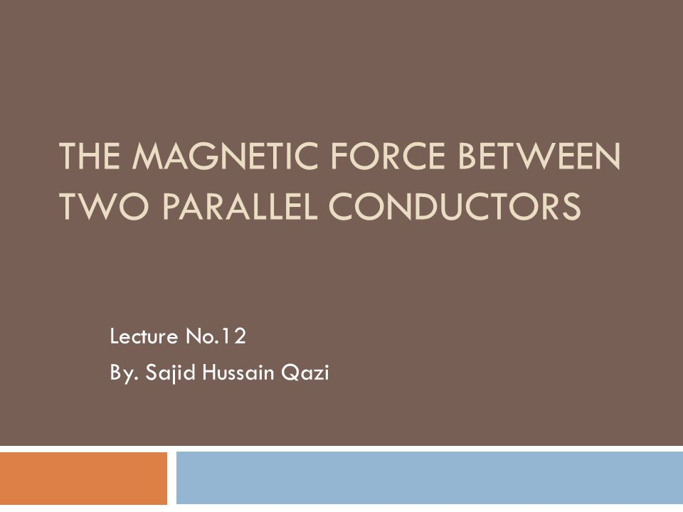 THE MAGNETIC FORCE BETWEEN TWO PARALLEL CONDUCTORS Lecture No.12 By. Sajid Hussain Qazi