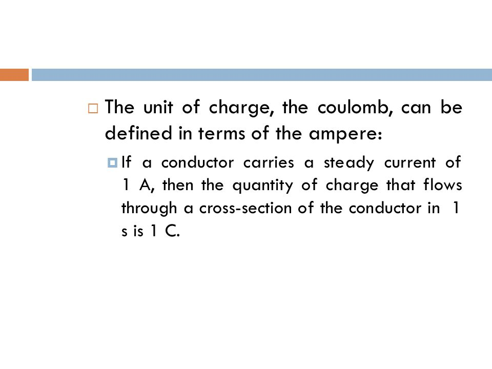  The unit of charge, the coulomb, can be defined in terms of the ampere:  If a conductor carries a steady current of 1 A, then the quantity of charge that flows through a cross-section of the conductor in 1 s is 1 C.