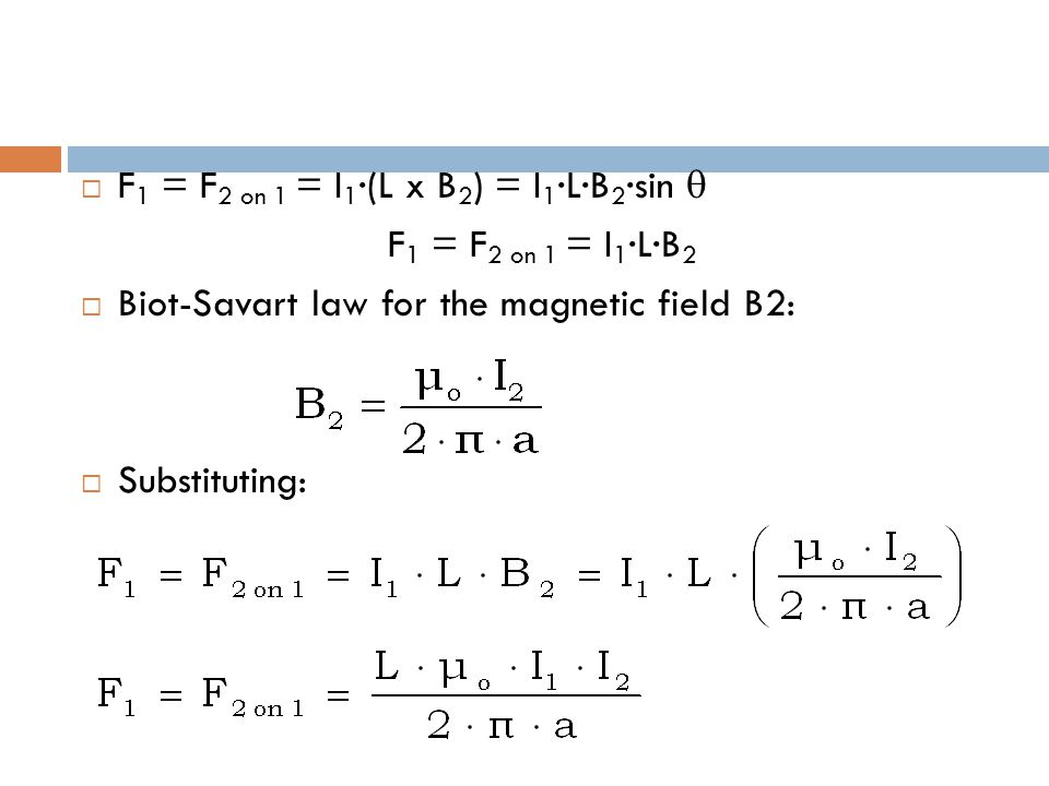  F 1 = F 2 on 1 = I 1 ·(L x B 2 ) = I 1 ·L·B 2 ·sin  F 1 = F 2 on 1 = I 1 ·L·B 2  Biot-Savart law for the magnetic field B2:  Substituting: