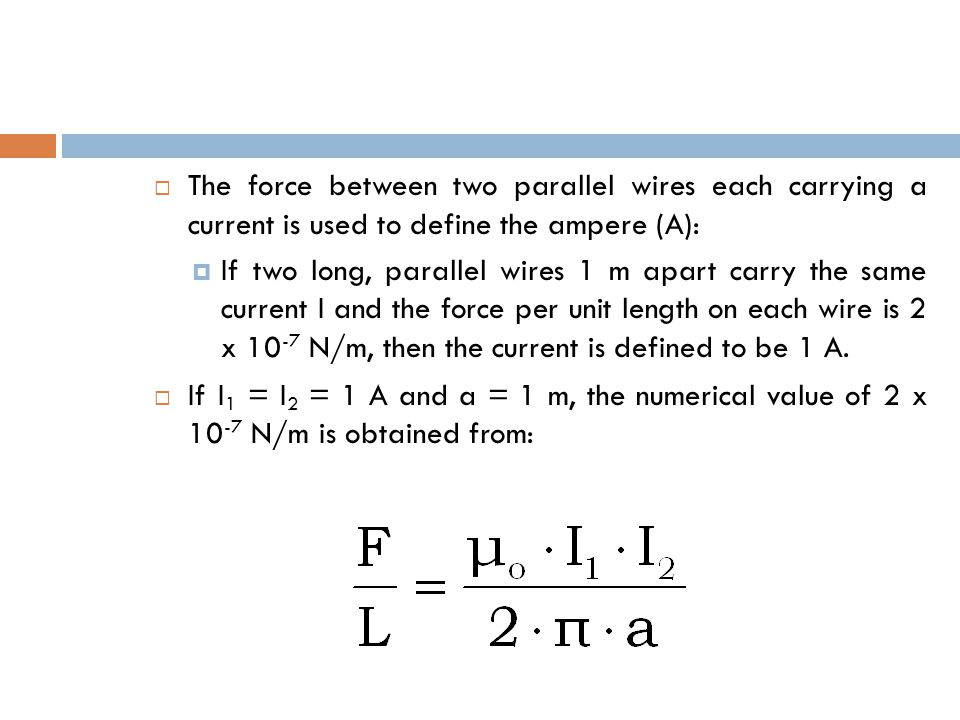  The force between two parallel wires each carrying a current is used to define the ampere (A):  If two long, parallel wires 1 m apart carry the same current I and the force per unit length on each wire is 2 x N/m, then the current is defined to be 1 A.