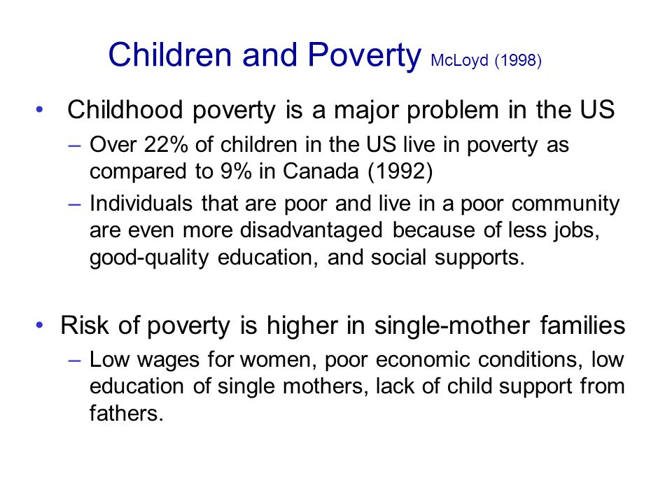 Children and Poverty McLoyd (1998) Childhood poverty is a major problem in the US –Over 22% of children in the US live in poverty as compared to 9% in Canada (1992) –Individuals that are poor and live in a poor community are even more disadvantaged because of less jobs, good-quality education, and social supports.
