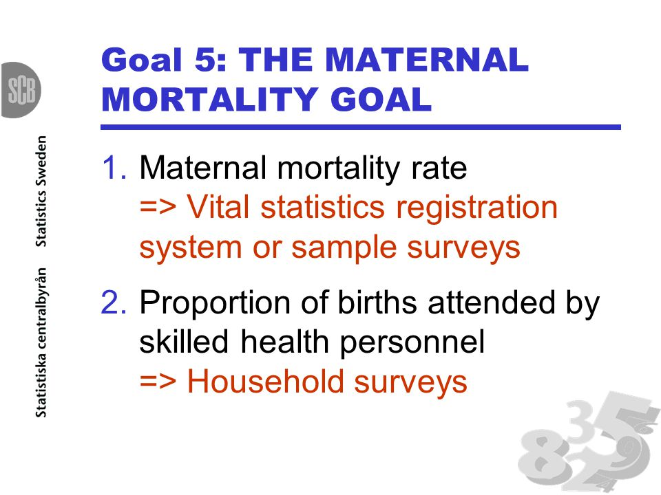 Goal 5: THE MATERNAL MORTALITY GOAL 1.Maternal mortality rate => Vital statistics registration system or sample surveys 2.Proportion of births attended by skilled health personnel => Household surveys