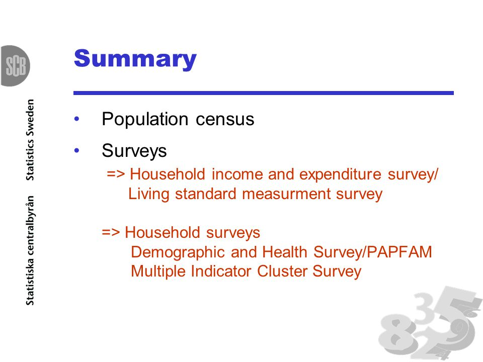 Summary Population census Surveys => Household income and expenditure survey/ Living standard measurment survey => Household surveys Demographic and Health Survey/PAPFAM Multiple Indicator Cluster Survey