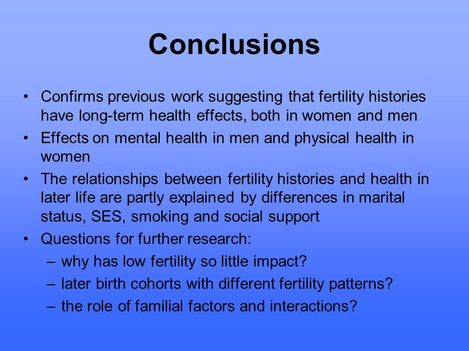 Conclusions Confirms previous work suggesting that fertility histories have long-term health effects, both in women and men Effects on mental health in men and physical health in women The relationships between fertility histories and health in later life are partly explained by differences in marital status, SES, smoking and social support Questions for further research: –why has low fertility so little impact.