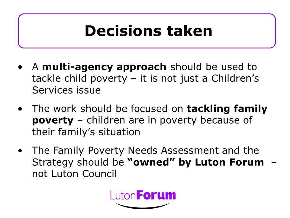 A multi-agency approach should be used to tackle child poverty – it is not just a Children's Services issue The work should be focused on tackling family poverty – children are in poverty because of their family's situation The Family Poverty Needs Assessment and the Strategy should be owned by Luton Forum – not Luton Council Decisions taken