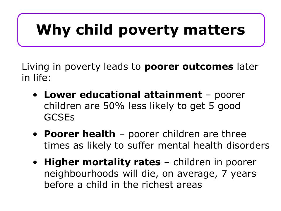 Why child poverty matters Living in poverty leads to poorer outcomes later in life: Lower educational attainment – poorer children are 50% less likely to get 5 good GCSEs Poorer health – poorer children are three times as likely to suffer mental health disorders Higher mortality rates – children in poorer neighbourhoods will die, on average, 7 years before a child in the richest areas