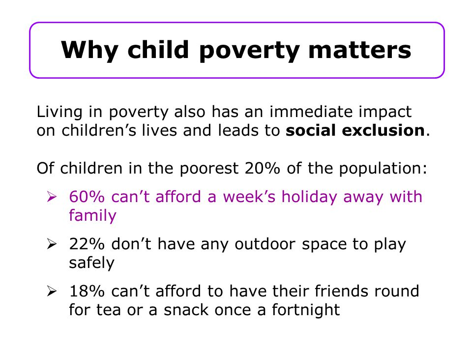 Why child poverty matters Living in poverty also has an immediate impact on children's lives and leads to social exclusion.