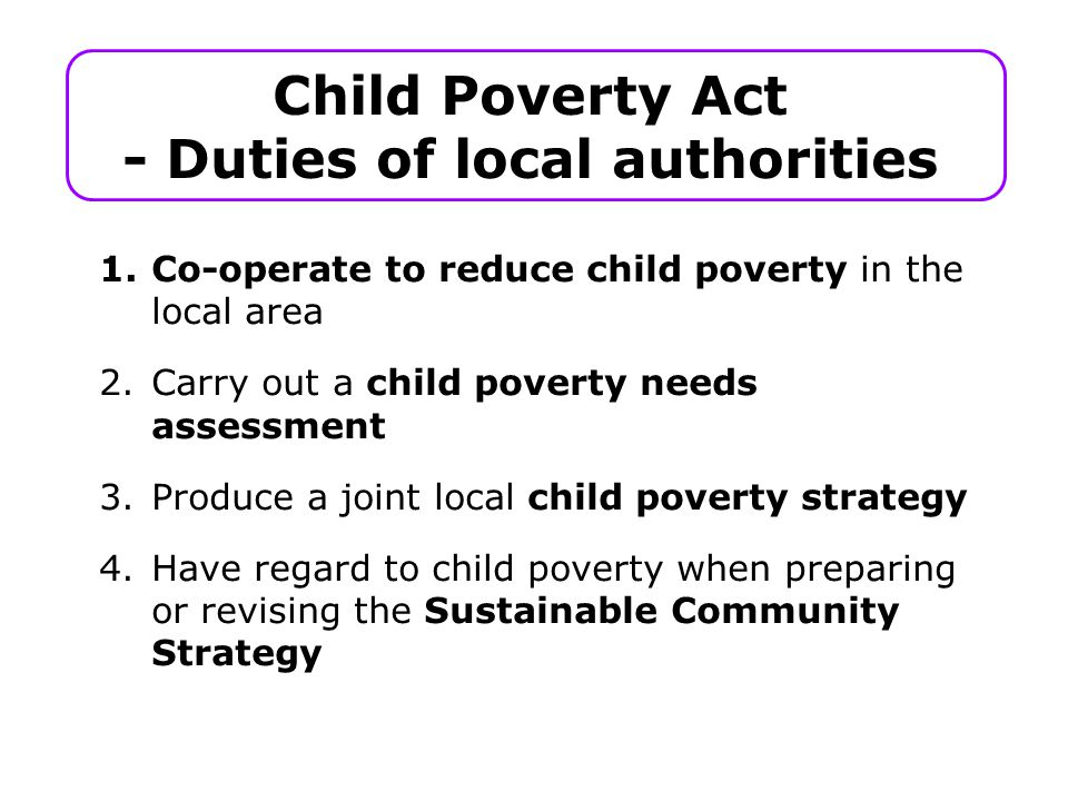 Child Poverty Act - Duties of local authorities 1.Co-operate to reduce child poverty in the local area 2.Carry out a child poverty needs assessment 3.Produce a joint local child poverty strategy 4.Have regard to child poverty when preparing or revising the Sustainable Community Strategy