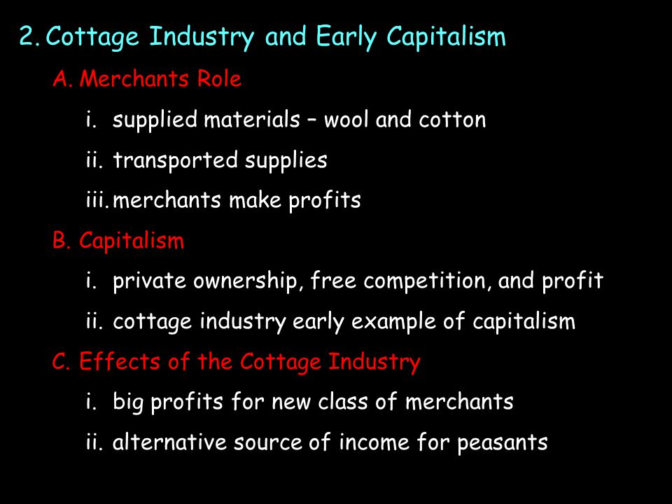 2.Cottage Industry and Early Capitalism A.Merchants Role i.supplied materials – wool and cotton ii.transported supplies iii.merchants make profits B.Capitalism i.private ownership, free competition, and profit ii.cottage industry early example of capitalism C.Effects of the Cottage Industry i.big profits for new class of merchants ii.alternative source of income for peasants