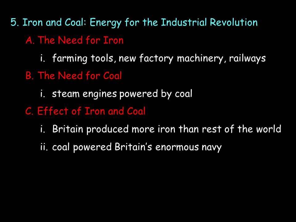 5.Iron and Coal: Energy for the Industrial Revolution A.The Need for Iron i.farming tools, new factory machinery, railways B.The Need for Coal i.steam engines powered by coal C.Effect of Iron and Coal i.Britain produced more iron than rest of the world ii.coal powered Britain's enormous navy