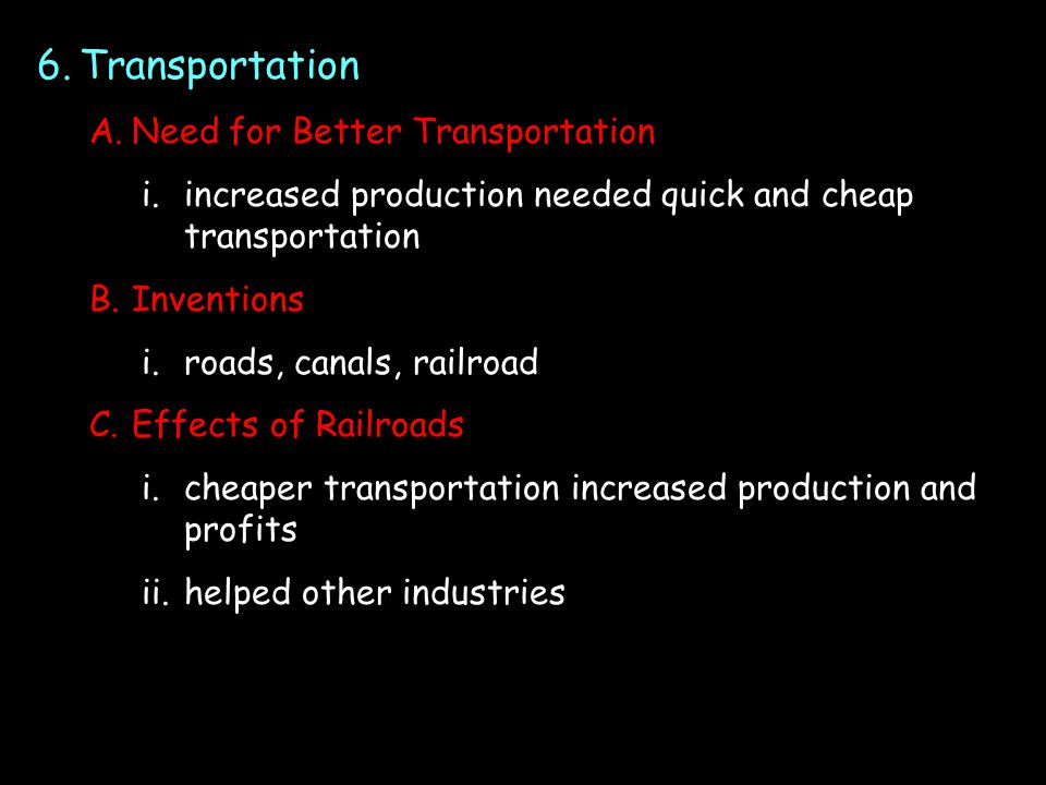6.Transportation A.Need for Better Transportation i.increased production needed quick and cheap transportation B.Inventions i.roads, canals, railroad C.Effects of Railroads i.cheaper transportation increased production and profits ii.helped other industries