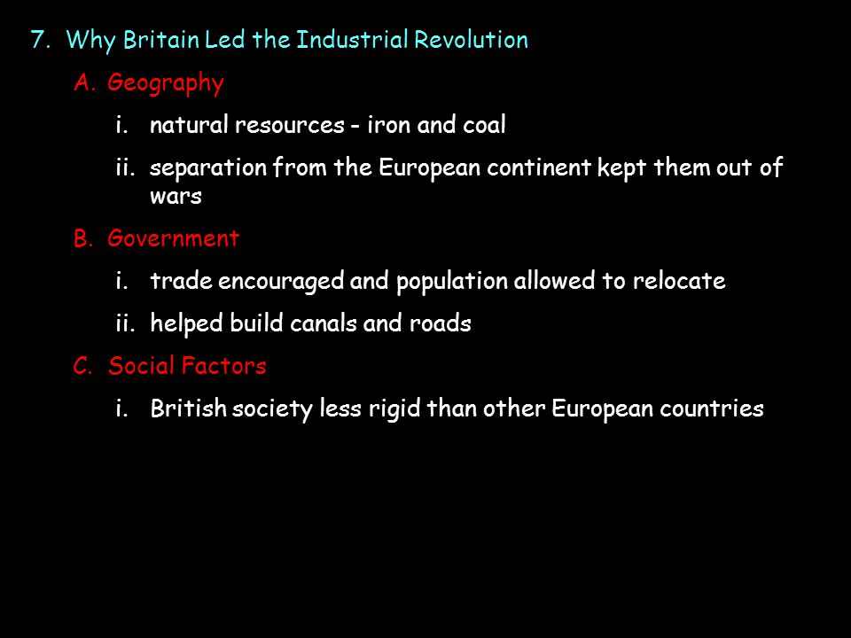 7.Why Britain Led the Industrial Revolution A.Geography i.natural resources - iron and coal ii.separation from the European continent kept them out of wars B.Government i.trade encouraged and population allowed to relocate ii.helped build canals and roads C.Social Factors i.British society less rigid than other European countries