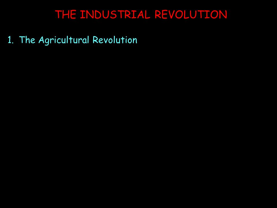 THE INDUSTRIAL REVOLUTION 1.The Agricultural Revolution